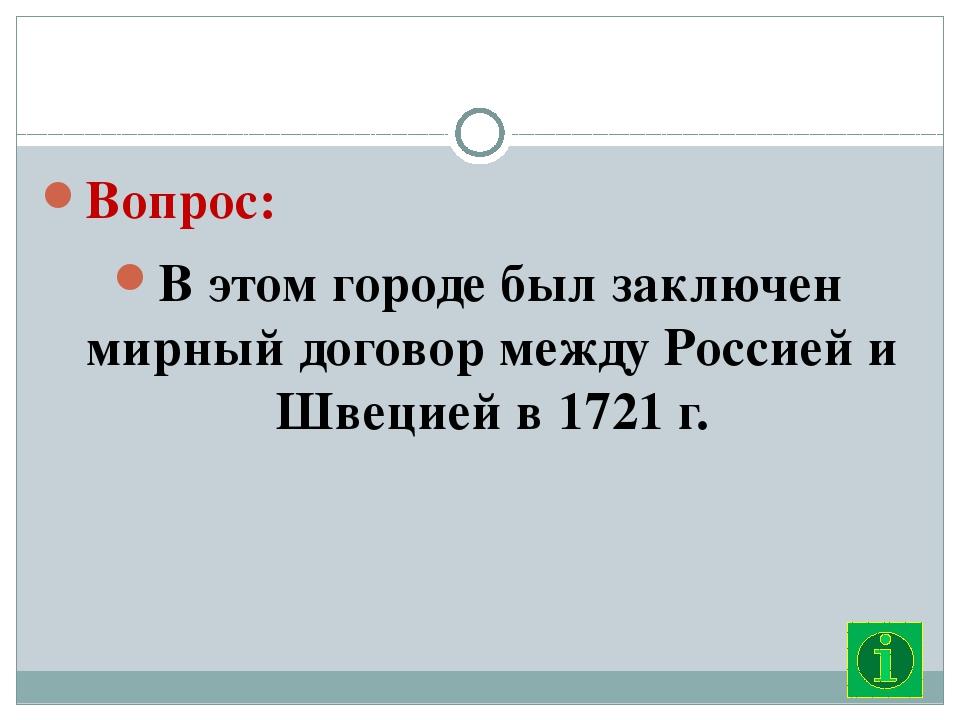 Вопрос: В этом городе был заключен мирный договор между Россией и Швецией в...