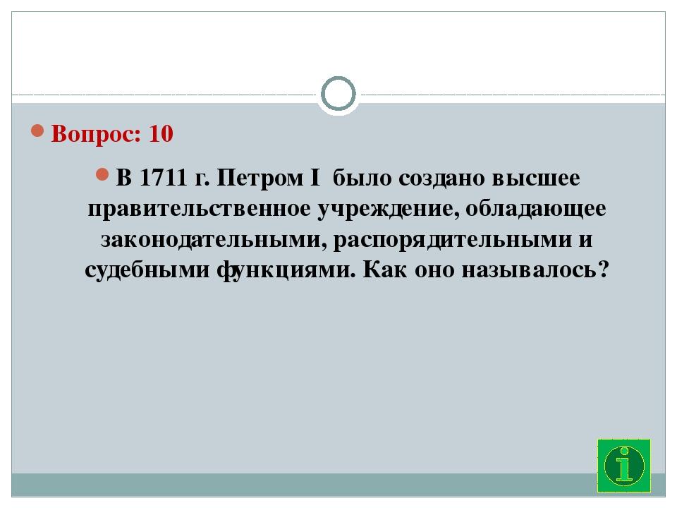 Вопрос: 10 В 1711 г. Петром I  было создано высшее правительственное учрежде...