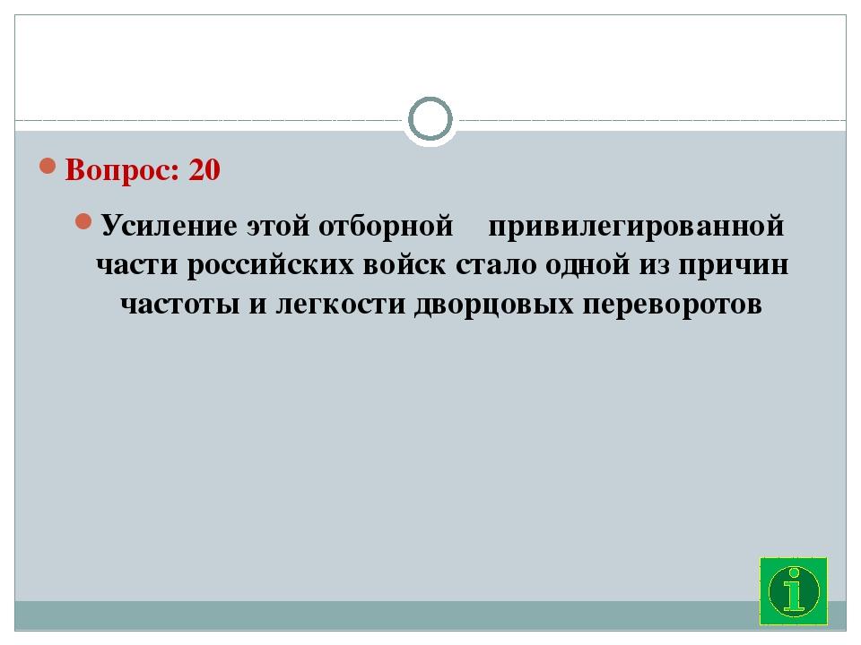 Вопрос: 20 Усиление этой отборной привилегированной части российских войск...