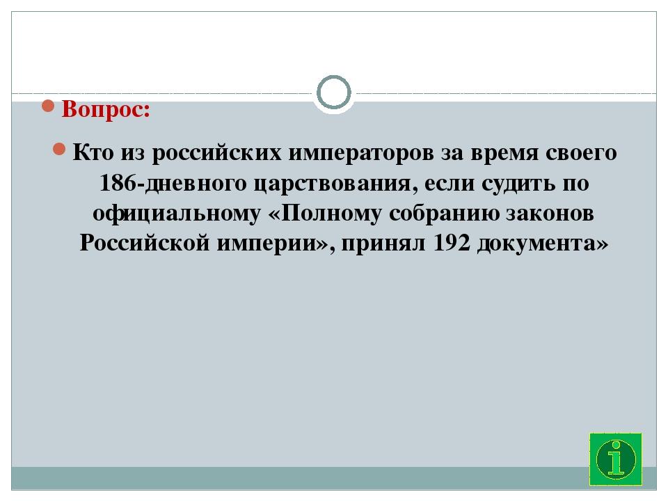 Вопрос: Кто из российских императоров за время своего 186-дневного царствова...