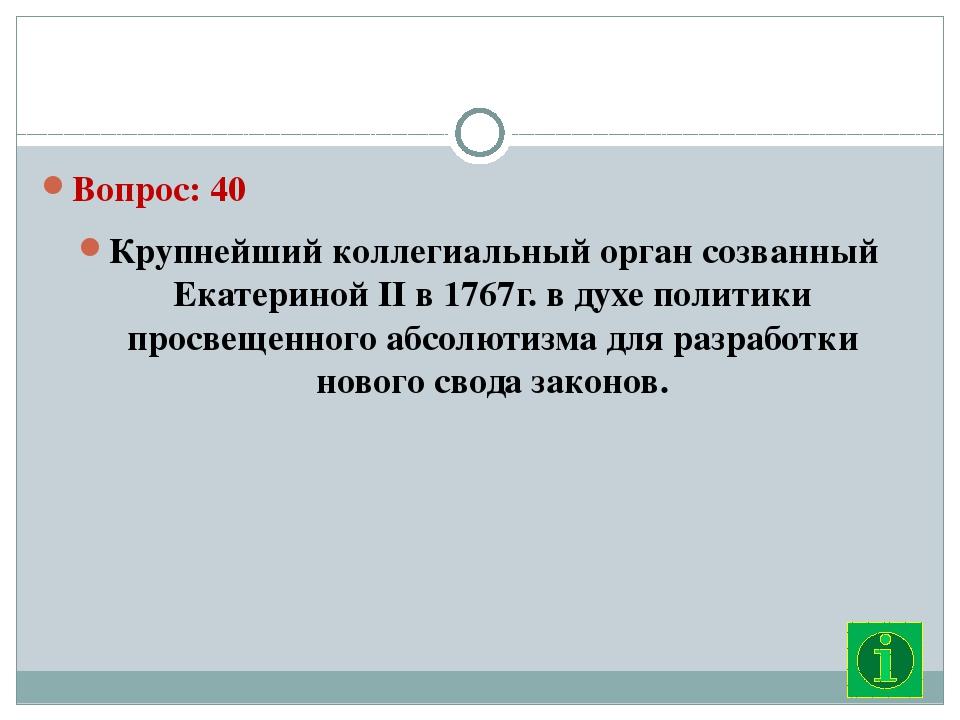 Вопрос: 40 Крупнейший коллегиальный орган созванный Екатериной II в 1767г. в...
