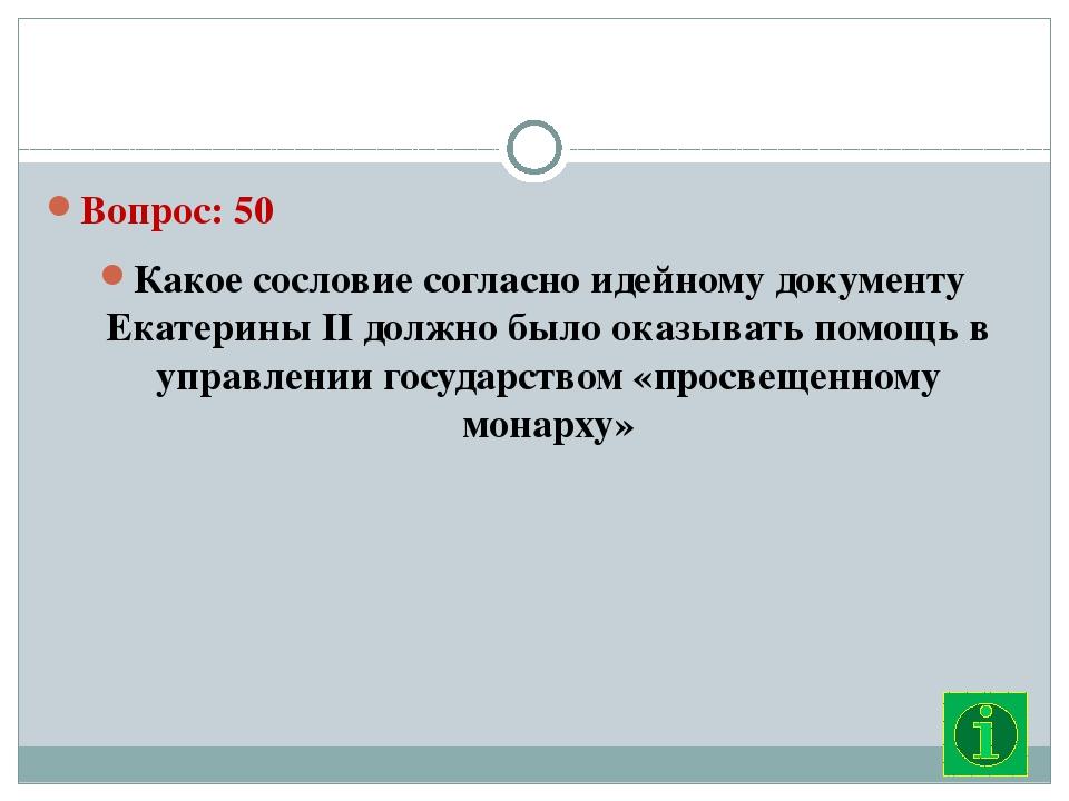 Вопрос: 50 Какое сословие согласно идейному документу Екатерины II должно бы...