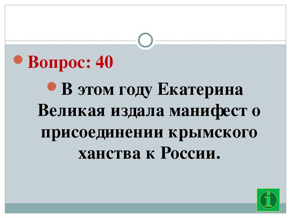 Вопрос: 40 В этом году Екатерина Великая издала манифест о присоединении кры...