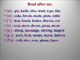 Read after me. [ai] - pie, knife, slice, kind, type, like [ei] - cake, break,