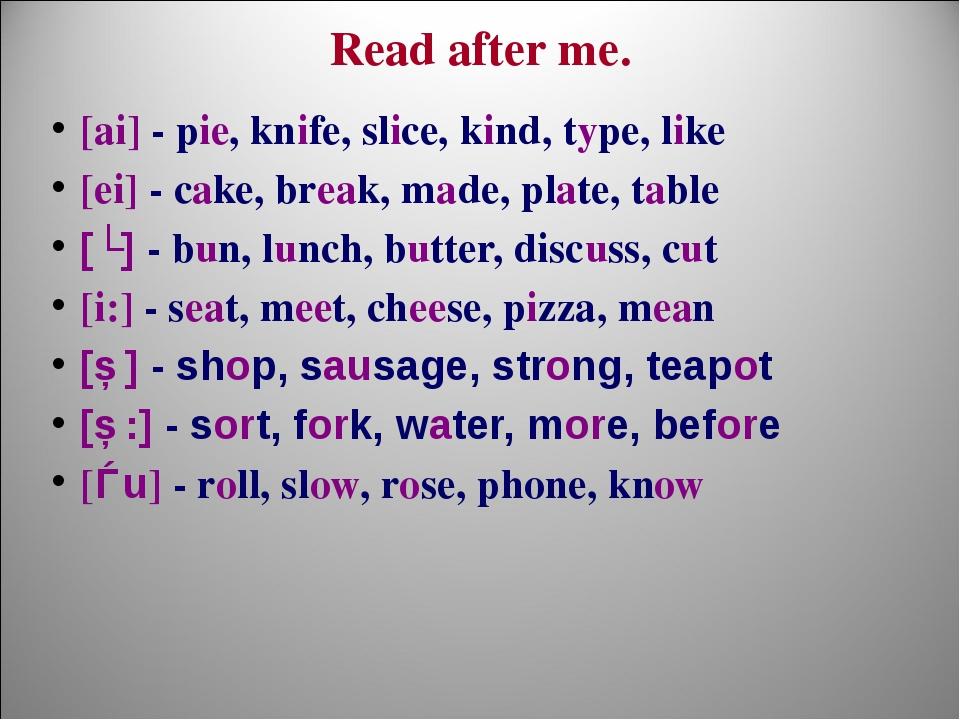 Read after me. [ai] - pie, knife, slice, kind, type, like [ei] - cake, break,...