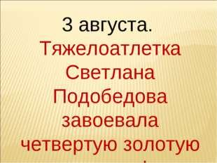 3 августа. Тяжелоатлетка Светлана Подобедова завоевала четвертую золотую меда