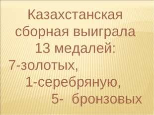 Казахстанская сборная выиграла 13 медалей: 7-золотых, 1-серебряную, 5- бронзо