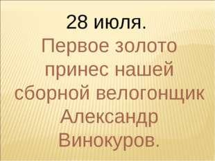28 июля. Первое золото принес нашей сборной велогонщик Александр Винокуров.