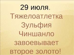 29 июля. Тяжелоатлетка Зульфия Чиншанло завоевывает второе золото!