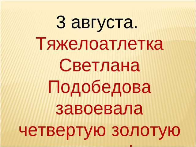 3 августа. Тяжелоатлетка Светлана Подобедова завоевала четвертую золотую меда...