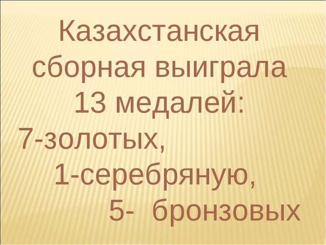 Казахстанская сборная выиграла 13 медалей: 7-золотых, 1-серебряную, 5- бронзо...