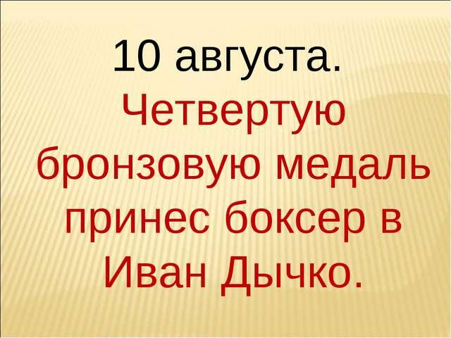 10 августа. Четвертую бронзовую медаль принес боксер в Иван Дычко.