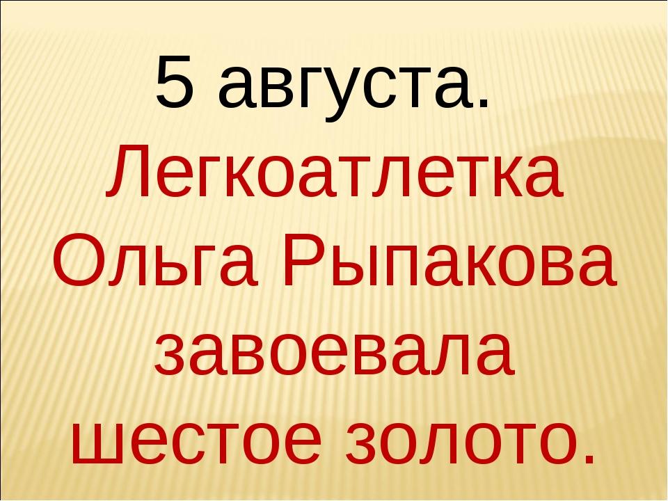 5 августа. Легкоатлетка Ольга Рыпакова завоевала шестое золото.