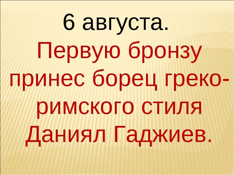 6 августа. Первую бронзу принес борец греко-римского стиля Даниял Гаджиев.