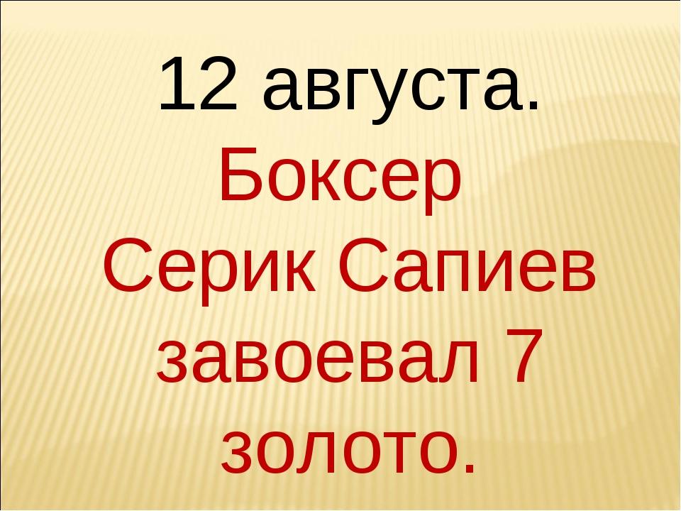 12 августа. Боксер Серик Сапиев завоевал 7 золото.