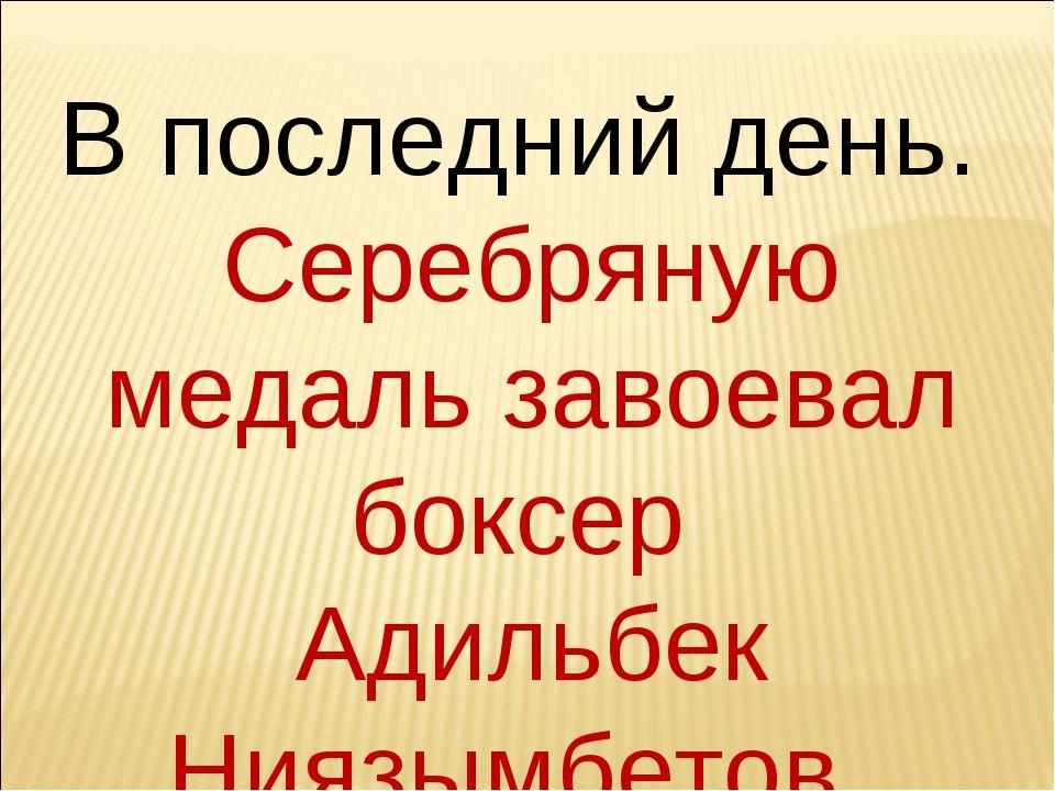 В последний день. Серебряную медаль завоевал боксер Адильбек Ниязымбетов.