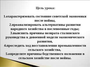 Цель урока: 1.охарактеризовать состояние советской экономики после войны, 2.