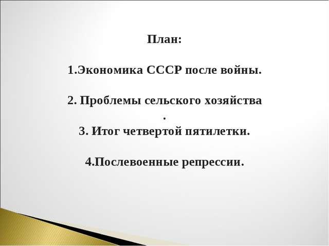 План: 1.Экономика СССР после войны. 2. Проблемы сельского хозяйства . 3. Итог...