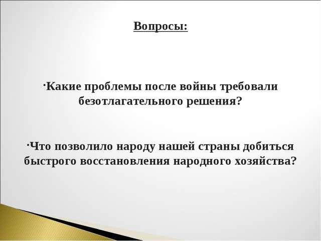 Вопросы: Какие проблемы после войны требовали безотлагательного решения? Что...