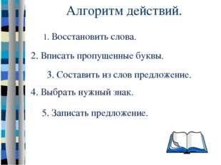 Алгоритм действий. 5. Записать предложение. 4. Выбрать нужный знак. 3. Соста