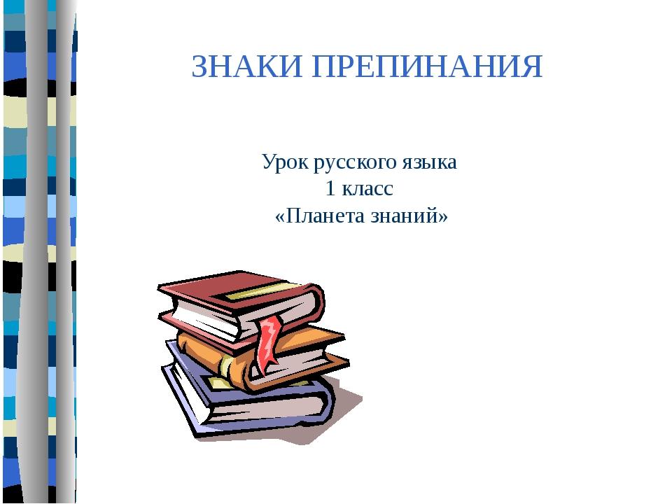 ЗНАКИ ПРЕПИНАНИЯ Урок русского языка 1 класс «Планета знаний»