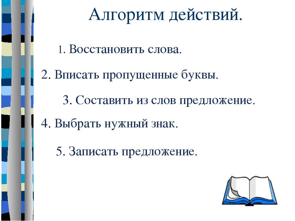 Алгоритм действий. 5. Записать предложение. 4. Выбрать нужный знак. 3. Соста...