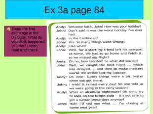 Ex 3a page 84 Read the first exchange in the dialogue. What do you think happ