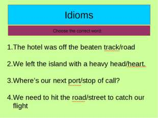 Idioms Choose the correct word: The hotel was off the beaten track/road We le