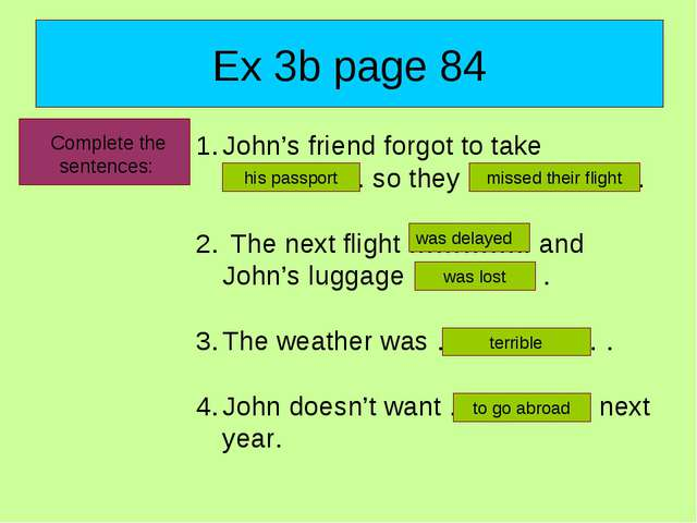 Ex 3b page 84 Complete the sentences: John's friend forgot to take ……………. so...