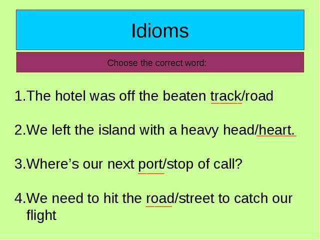 Idioms Choose the correct word: The hotel was off the beaten track/road We le...