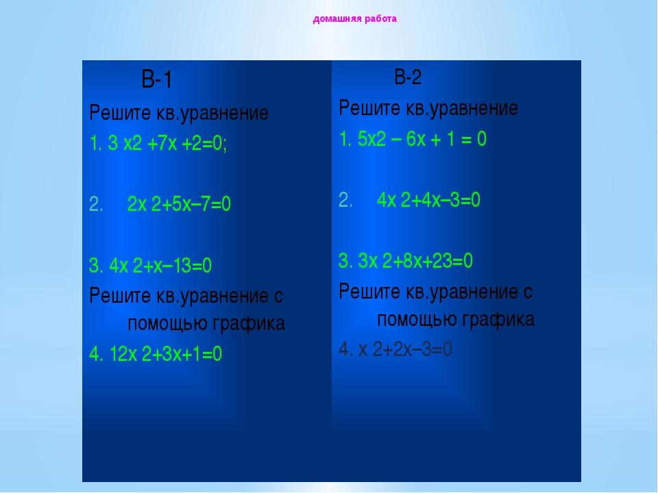 домашняя работа В-1 Решитекв.уравнение 1. 3x2+7x+2=0; 2х2+5х–7=0 3. 4х2+х–13=...