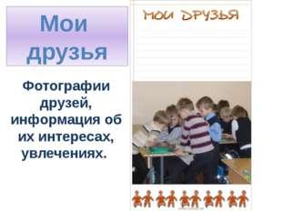 Мои друзья Фотографии друзей, информация об их интересах, увлечениях.
