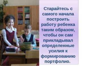 Старайтесь с самого начала построить работу ребенка таким образом, чтобы он