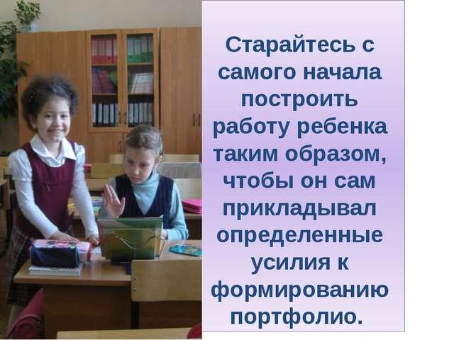 Старайтесь с самого начала построить работу ребенка таким образом, чтобы он...