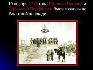 10 января 1775 года Емельян Пугачёв и Афанасий Перфильев были казнены на Бол