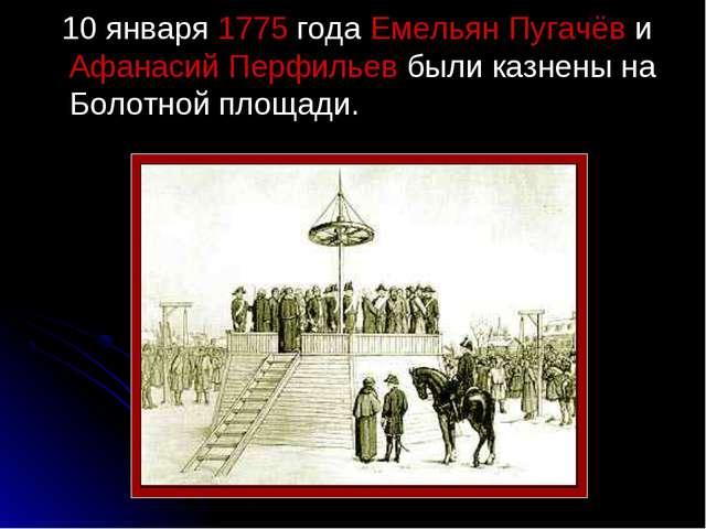10 января 1775 года Емельян Пугачёв и Афанасий Перфильев были казнены на Бол...