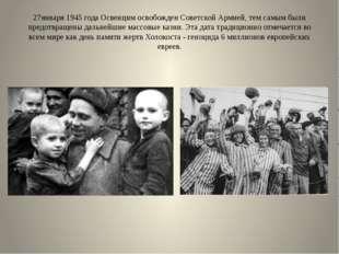 27января 1945 года Освенцим освобожден Советской Армией, тем самым были предо
