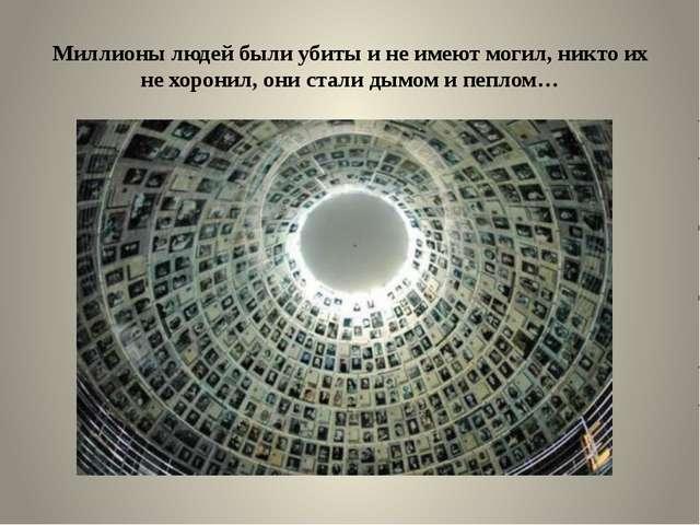 Миллионы людей были убиты и не имеют могил, никто их не хоронил, они стали ды...
