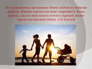 Все нравственное воспитание детей сводится к доброму примеру. Живите хорошо и