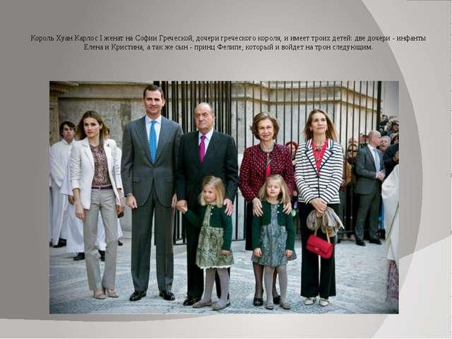 Король Хуан Карлос I женат на Софии Греческой, дочери греческого короля, и и...