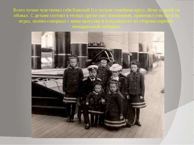 Всего лучше чувствовал себя Николай II в тесном семейном кругу. Жену и детей...