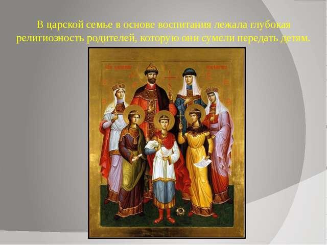 В царской семье в основе воспитания лежала глубокая религиозность родителей,...