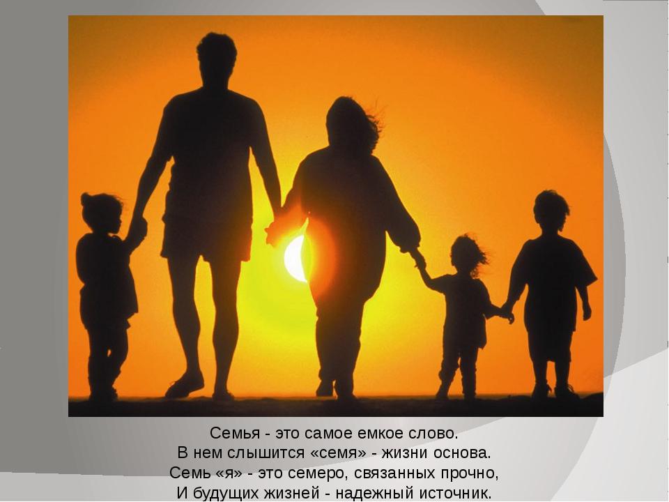 Семья - это самое емкое слово. В нем слышится «семя» - жизни основа. Семь «я...