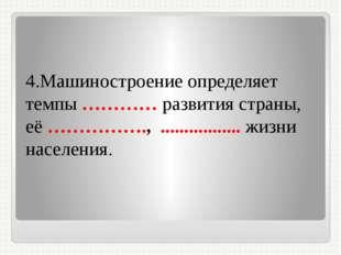 4.Машиностроение определяет темпы ………… развития страны, её ……………., .........