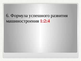 6. Формула успешного развития машиностроения 1:2:4