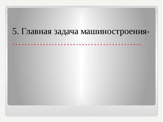 5. Главная задача машиностроения- …………………………………….