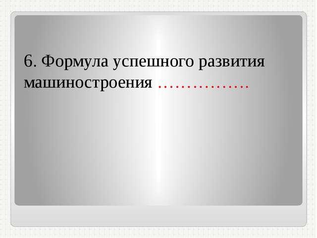 6. Формула успешного развития машиностроения …………….