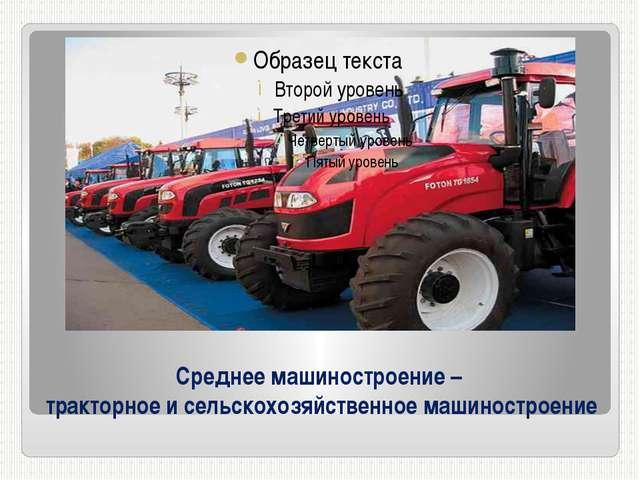 Среднее машиностроение – тракторное и сельскохозяйственное машиностроение
