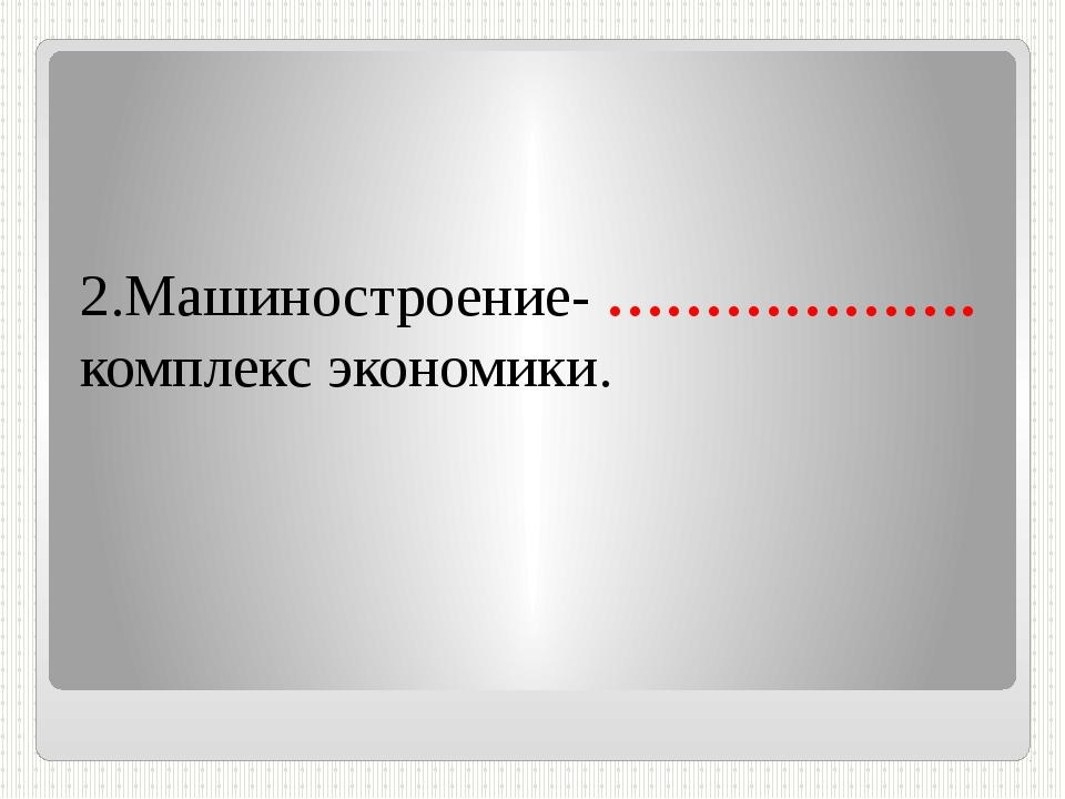 2.Машиностроение- ………………. комплекс экономики.