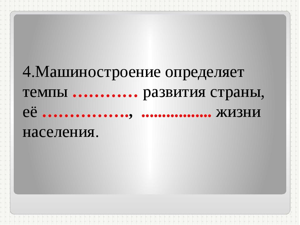 4.Машиностроение определяет темпы ………… развития страны, её ……………., ............